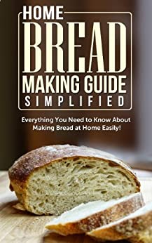 Home Bread Making Guide Simplified: Everything You Need To Know About Making Bread At Home Easily! (English Edition) von [Maple Tree Books]