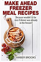 Make Ahead Freezer Meal Recipes: Because wouldn't it be nice if dinner was already in the freezer? by Amber Brooks (2014-12-27)