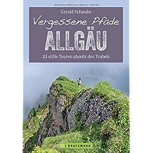 Wanderführer Allgäu: 32 stille Touren abseits des Trubels - auf Vergessenen Pfaden im Allgäu. Füssen, Nebelhorn, Alpsee, Oberstorf - in einem Wanderführer