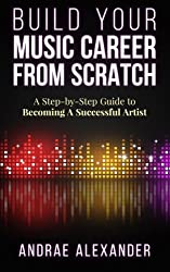 Build Your Music Career From Scratch: A Step By Step Guide to Becoming A Successful Artist