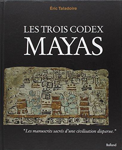 Les trois codex Mayas : Les livres mayas réunis pour la première fois