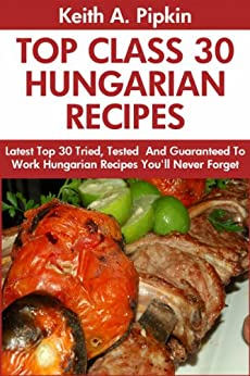 Top 30 Proven and Tested HUNGARIAN Recipes For Every Member of The Family: Tried and Guaranteed To Work Top Class, Most-Wanted And Delicious Hungarian ... You Will Never Ever Forget (English Edition) par [Pipkin, Keith A.]