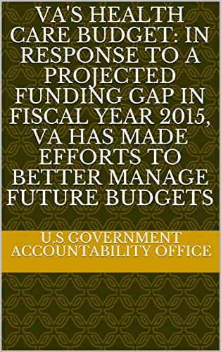 VA's Health Care Budget: In Response to a Projected Funding Gap in Fiscal Year 2015, VA Has Made Efforts to Better Manage Future Budgets (English Edition) (2015 Gap)