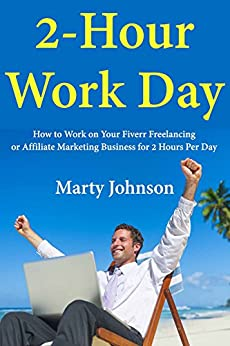 2 Hour Work Day: How to Work on Your Fiverr Freelancing or Affiliate Marketing Business for 2 Hours Per Day (English Edition) de [Johnson, Marty]