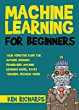 Machine Learning: For Beginners – Your Definitive Guide For Machine Learning Framework, Machine Learning Model, Bayes Theorem, Decision Trees (Machine Learning   Book 2)