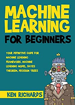Machine Learning: For Beginners – Your Definitive Guide For Machine Learning Framework, Machine Learning Model, Bayes Theorem, Decision Trees (Machine Learning   Book 2) (English Edition) par [Richards, Ken]