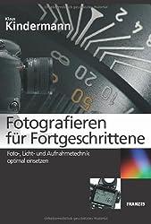 Fotografieren für Fortgeschrittene: Foto-, Licht- und Aufnahmetechnik optimal einsetzen