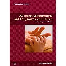 Körperpsychotherapie mit Säuglingen und Eltern: Grundlagen und Praxis (Neue Wege für Eltern und Kind)