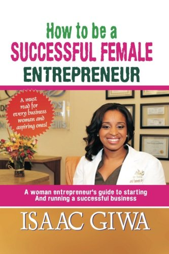 How To Be A Successful Female Enterpreneur: A Woman Entrepreneur's Guide To Starting And Running A Successful Business