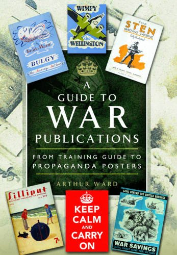 A Guide to War Publications of the First & Second World War: From Training Guide to Propaganda Posters -