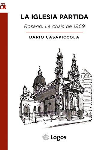 La Iglesia partida: La crisis de Rosario de 1969. Fase aguda de los conflictos intraeclesiales en la Argentina postconciliar (Estudio nº 1) por Darío Casapiccola
