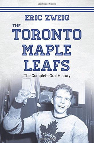 The Toronto Maple Leafs: The Complete Oral History (Winter Zweige)
