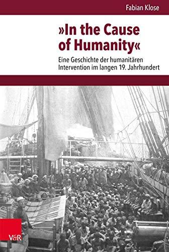 »In the Cause of Humanity«: Eine Geschichte der humanitären Intervention im langen 19. Jahrhundert (Veröffentlichungen des Instituts für Europäische ... Abteilung für Universalgeschichte, Band 256)