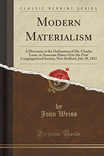 Modern Materialism: A Discourse at the Ordination of Mr. Charles Lowe, as Associate Pastor Over the First Congregational Society, New Bedford, July 28, 1852 (Classic Reprint) by John Weiss (2015-09-27)
