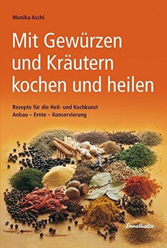 Mit Gewürzen und Kräutern kochen und heilen: Rezepte für die Heil- und Kochkunst. Anbau - Ernte - Konservierung