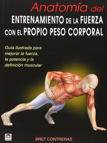 Anatomía del entrenamiento de la fuerza con el propio peso corporal : guía ilustrada para mejorar la fuerza, la potencia y la definición muscular por Bret Contreras