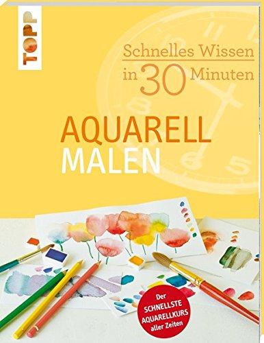 Schnelles Wissen in 30 Minuten - Aquarell malen: Der schnellste Aquarellkurs aller Zeiten (Malen Kunst)