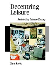 Decentring Leisure: Rethinking Leisure Theory (Theory, Culture & Society)