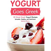Yogurt Goes Greek: 40 Great Greek Yogurt Recipes – Versatile, Healthy, and Nutritious (English Edition)