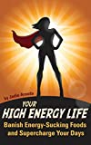 Your High Energy Life: Banish Energy-Sucking Foods and Supercharge Your Days