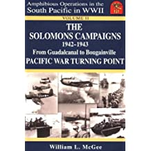 The Solomons Campaigns: From Guadalcanal to Bougainville Pacific War Turning Point: 1942-1943 (Amphibious Operations in the South Pacific in WWII)