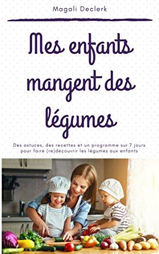 Mes enfants mangent des légumes: Des recettes, des astuces et un programme de 7 jours pour faire (re)découvrir les légumes aux enfants par Magali Declerk