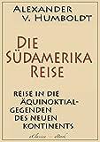 Alexander von Humboldt: Die Südamerika-Reise (Einzige von A - v - Humboldt autorisierte deutsche Ausgabe): Originaltitel: Reise in die Äquinoktial-Gegenden des Neuen Kontinents - Alexander von  Humboldt