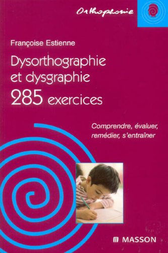 Dysorthographie et dysgraphie/285 exercices: Comprendre, évaluer, remédier, s'entraîner
