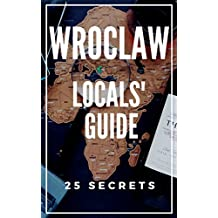 Wroclaw 25 Secrets - The Locals Travel Guide  to Wroclaw 2019 -  Poland: Skip the tourist traps and explore like a local (English Edition)