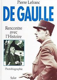 De Gaulle. Rencontre avec l'histoire (photobiographie) par Pierre Lefranc