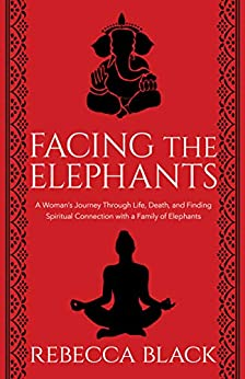 Facing the Elephants: A Woman's Journey Through Life, Death, and Finding  Spiritual Connection with a Family of Elephants (English Edition) von [Black, Rebecca]