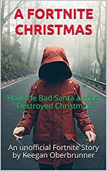 A FORTNITE CHRISTMAS: How the Bad Santa almost  Destroyed Christmas (An Unofficial Fortnite Story) by [Oberbrunner, Keegan]