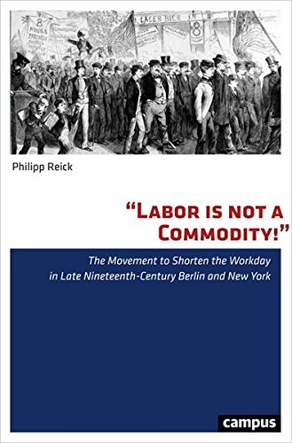 Labor is not a Commodity!: The Movement to Shorten the Workday in Late Nineteenth-Century Berlin and New York (Nordamerikastudien) (Bücher Trade-in-programm)