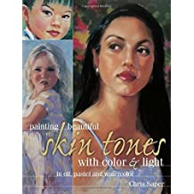 Painting Beautiful Skin Tones with Color & Light: Oil, Pastel and Watercolor by Chris Saper (2015-03-12)