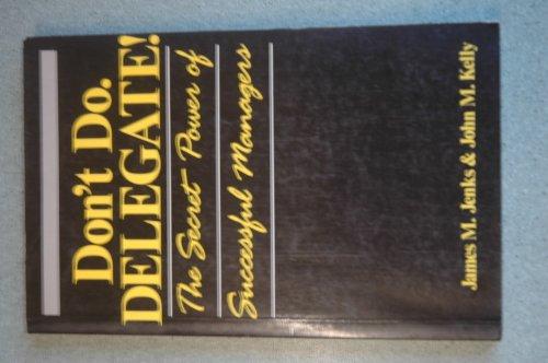 Don't Do, Delegate!: Secret Power of Successful Management por James M. Jenks