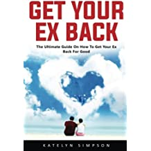 Get Your Ex Back: The Ultimate Guide On How To Get Your Ex Back For Good!