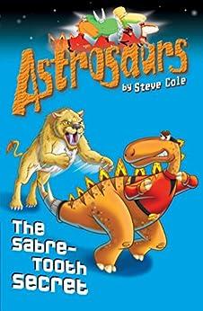 Astrosaurs 18: The Sabre-Tooth Secret von [Cole, Steve]
