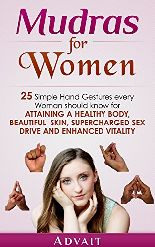 Mudras for Women: 25 Simple Hand Gestures Every Woman Should Know for attaining a Healthy Body, Beautiful Skin, Supercharged Sex Drive and Enhanced Vitality (Mudra Healing Book 12) (English Edition)