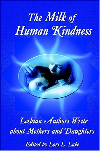 The Milk of Human Kindness: Lesbian Authors Write about Mothers and Daughters Crest Milk