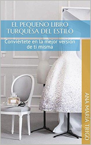El pequeño libro turquesa del estilo: Conviértete en la mejor versión de ti misma por Ana María Trigo