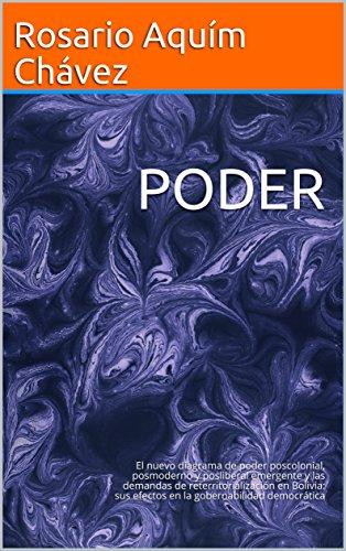PODER: El nuevo diagrama de poder poscolonial, posmoderno y posliberal emergente y las demandas de reterritorialización en Bolivia: sus efectos en la gobernabilidad democrática (Ensayos nº 1) por Rosario  Aquím Chávez