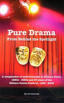 Pure Drama From Behind The Spotlight: A compilation of entertainment in Kildare Town, 1880s-1950s and 50 years of the Kildare Drama Festival by [Connolly, Joe]