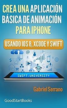 Crea una Aplicación Básica de Animación para iPhone Usando Xcode y Swift iOS8 (GoodStartBooks Programación Swift) de [Serrano, Gabriel]