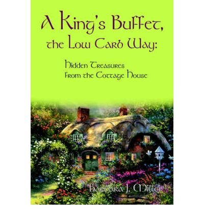 A King's Buffet, the Low Carb Way: Hidden Treasures from the Cottage House ( A KING'S BUFFET, THE LOW CARB WAY: HIDDEN TREASURES FROM THE COTTAGE HOUSE ) BY Miller, Barbara J.( Author ) on May-01-2004 Paperback (Cottage Buffet)