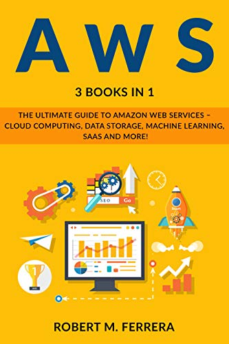 AWS:: The Ultimate Guide To Amazon Web Services - Cloud Computing, Data Storage, Machine Learning, SaaS And More! (English Edition)