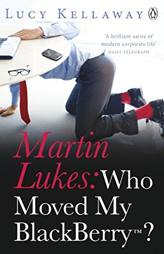 Martin Lukes: Who Moved My BlackBerry? by Lucy Kellaway (2011-01-27)