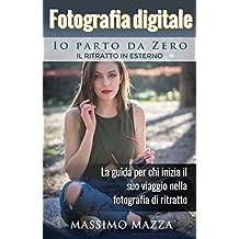 Fotografia Digitale Io parto da Zero - Il Ritratto in Esterno: La guida per chi inizia il suo viaggio nella fotografia di ritratto