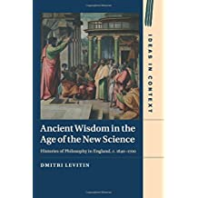 Ancient Wisdom in the Age of the New Science: Histories of Philosophy in England, c. 1640–1700 (Ideas in Context, Band 113)