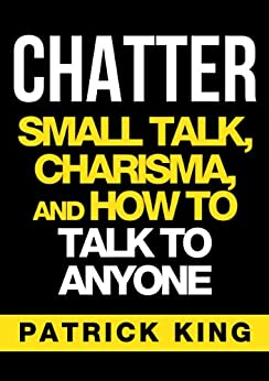 CHATTER: Small Talk, Charisma, and How to Talk to Anyone (The People Skills, Communication Skills, and Social Skills You Need to Win Friends and Get Jobs) PDF Descargar