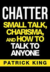 CHATTER: Small Talk, Charisma, and How to Talk to Anyone (The People Skills, Communication Skills, and Social Skills You Need to Win Friends and Get Jobs) (English Edition)